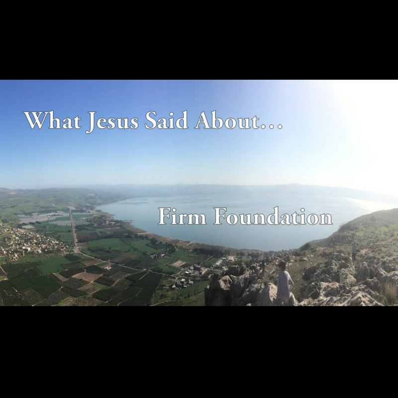 What Jesus Said About…Firm Foundation–Pastor Paul Phillips